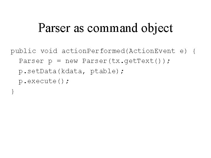 Parser as command object public void action. Performed(Action. Event e) { Parser p =