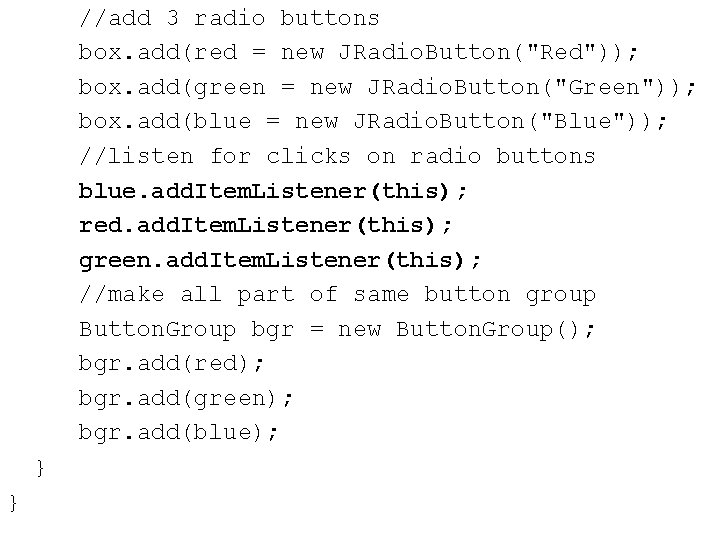 "//add 3 radio buttons box. add(red = new JRadio. Button(""Red"")); box. add(green = new"