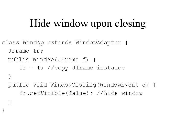Hide window upon closing class Wind. Ap extends Window. Adapter { JFrame fr; public