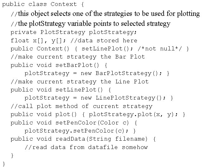 public class Context { //this object selects one of the strategies to be used