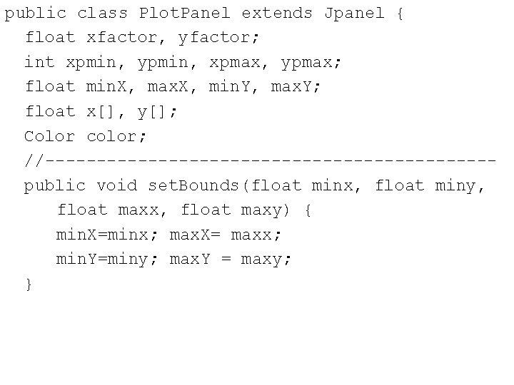 public class Plot. Panel extends Jpanel { float xfactor, yfactor; int xpmin, ypmin, xpmax,