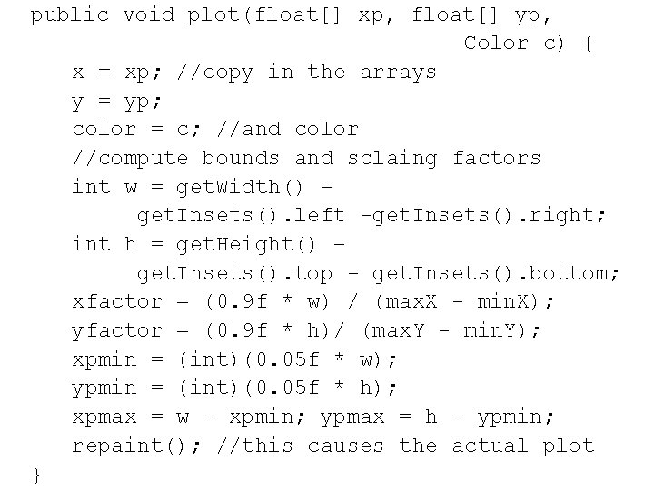 public void plot(float[] xp, float[] yp, Color c) { x = xp; //copy in
