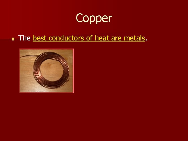 Copper ■ The best conductors of heat are metals.