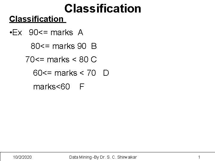 Classification • Ex 90<= marks A 80<= marks 90 B 70<= marks < 80