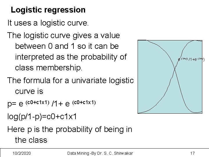 Logistic regression It uses a logistic curve. The logistic curve gives a value between