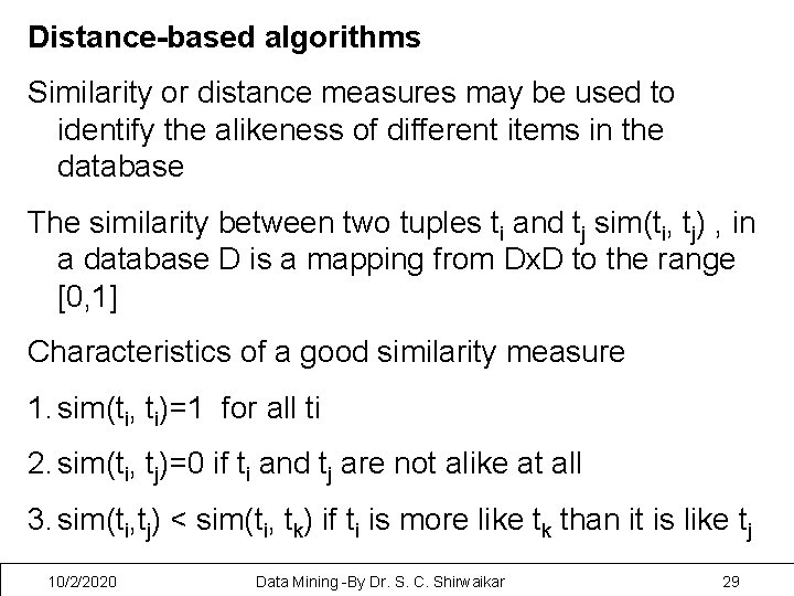 Distance-based algorithms Similarity or distance measures may be used to identify the alikeness of