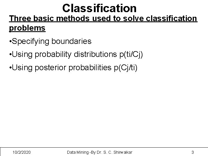 Classification Three basic methods used to solve classification problems • Specifying boundaries • Using