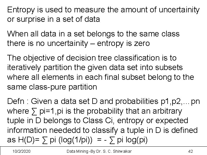 Entropy is used to measure the amount of uncertainity or surprise in a set