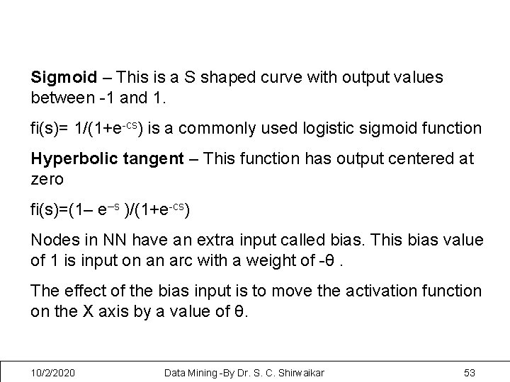 Sigmoid – This is a S shaped curve with output values between -1 and