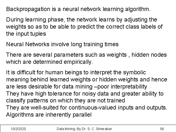 Backpropagation is a neural network learning algorithm. During learning phase, the network learns by