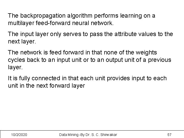 The backpropagation algorithm performs learning on a multilayer feed-forward neural network. The input layer