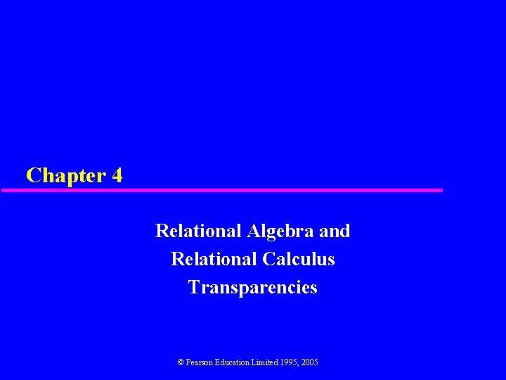 Chapter 4 Relational Algebra and Relational Calculus Transparencies © Pearson Education Limited 1995, 2005