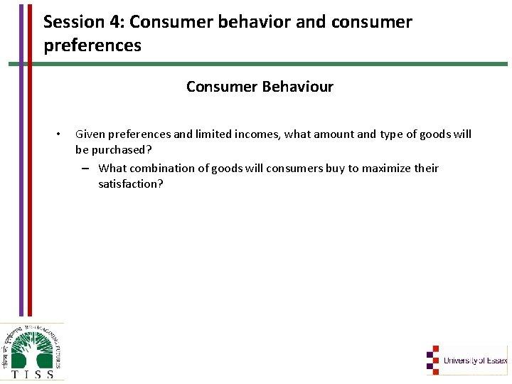 Session 4: Consumer behavior and consumer preferences Consumer Behaviour • Given preferences and limited