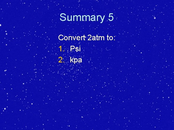 Summary 5 Convert 2 atm to: 1. Psi 2. kpa