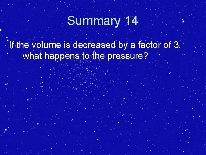 Summary 14 If the volume is decreased by a factor of 3, what happens