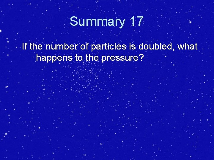 Summary 17 If the number of particles is doubled, what happens to the pressure?