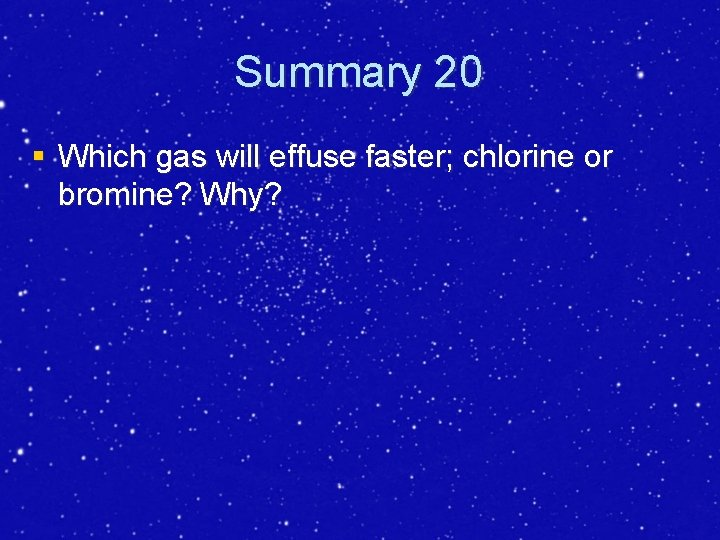 Summary 20 § Which gas will effuse faster; chlorine or bromine? Why?