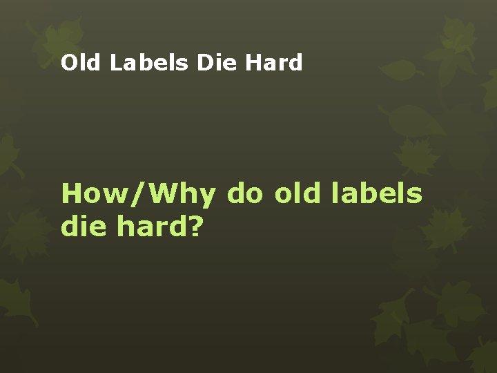 Old Labels Die Hard How/Why do old labels die hard?