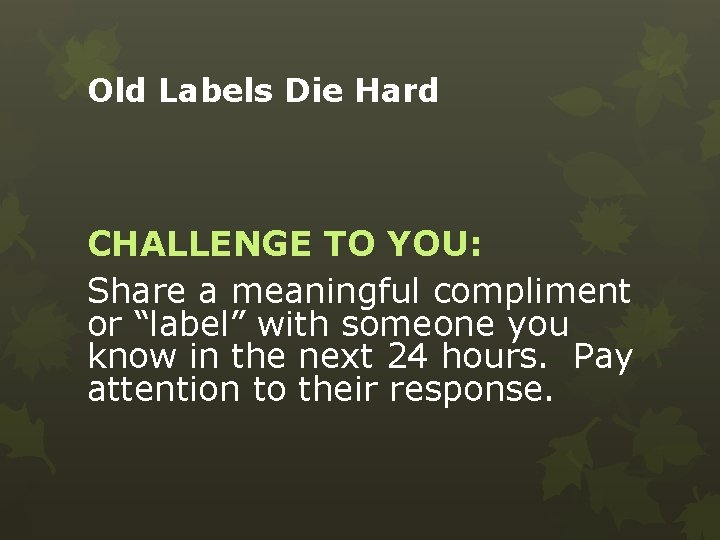 """Old Labels Die Hard CHALLENGE TO YOU: Share a meaningful compliment or """"label"""" with"""