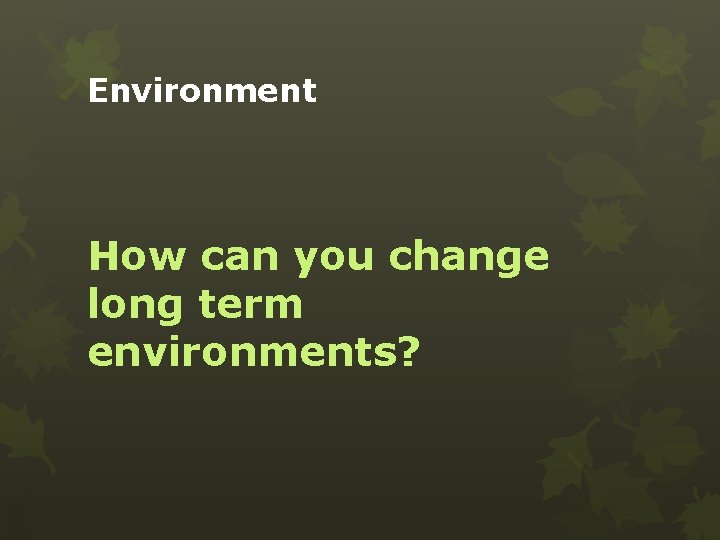 Environment How can you change long term environments?