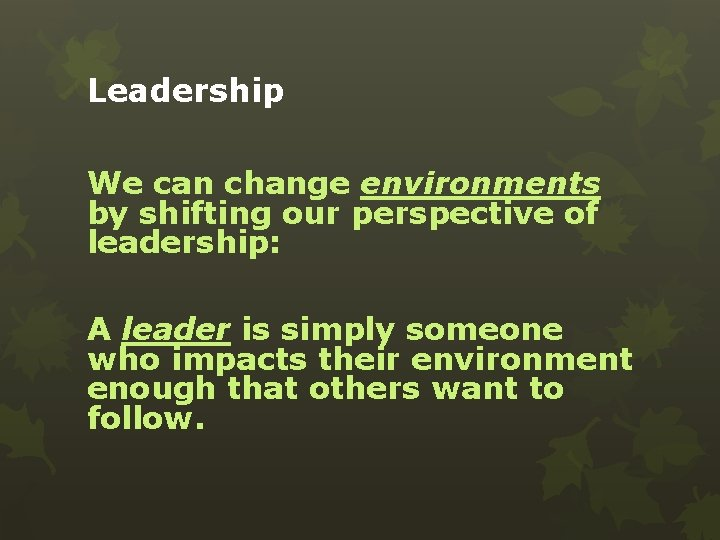 Leadership We can change environments by shifting our perspective of leadership: A leader is