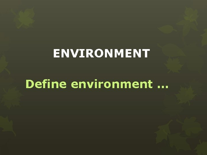 ENVIRONMENT Define environment …