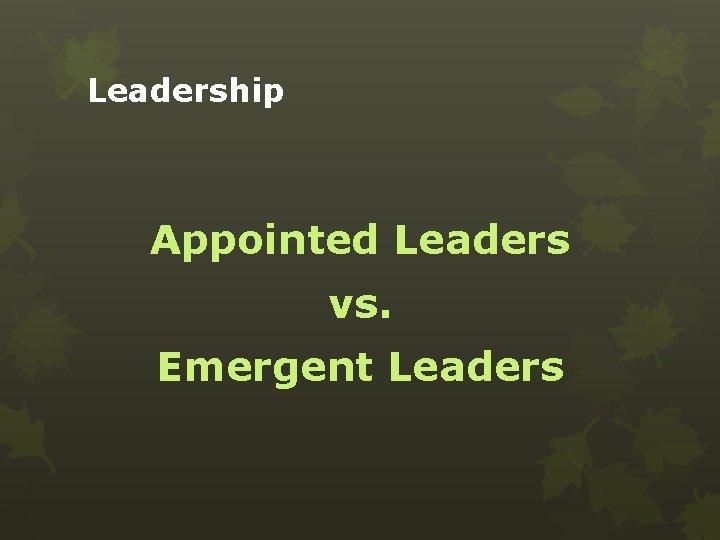 Leadership Appointed Leaders vs. Emergent Leaders