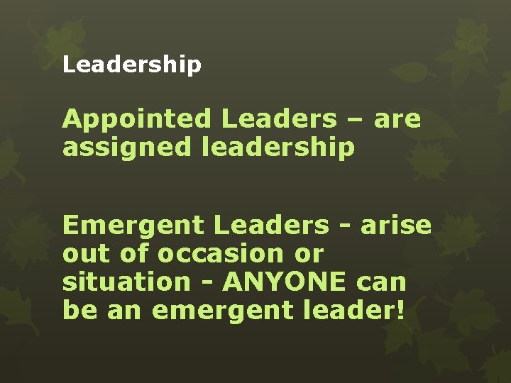 Leadership Appointed Leaders – are assigned leadership Emergent Leaders - arise out of occasion