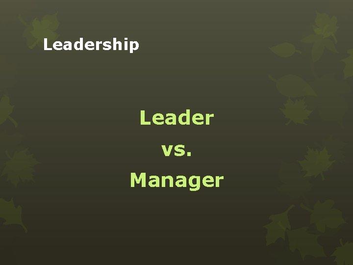 Leadership Leader vs. Manager