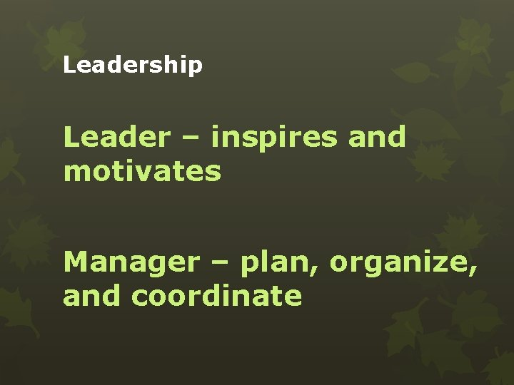 Leadership Leader – inspires and motivates Manager – plan, organize, and coordinate