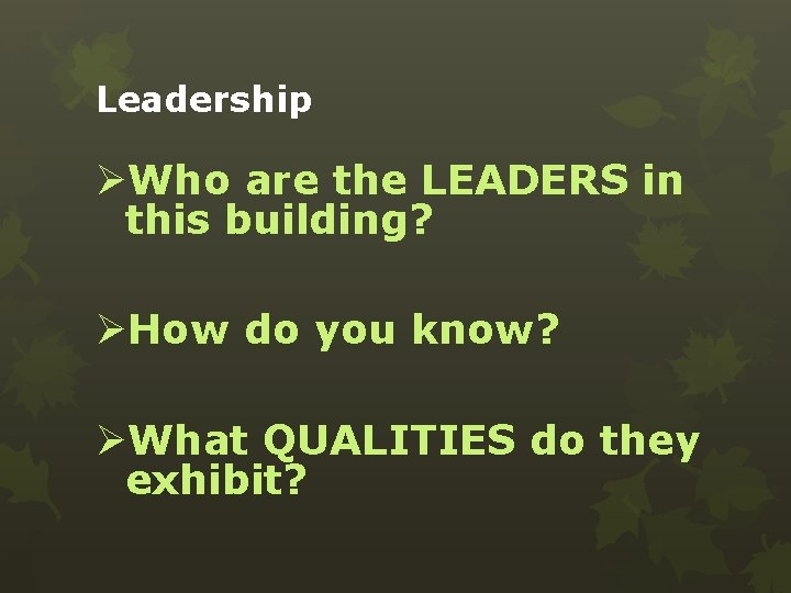 Leadership ØWho are the LEADERS in this building? ØHow do you know? ØWhat QUALITIES