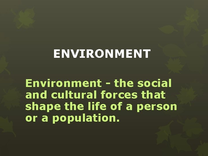 ENVIRONMENT Environment - the social and cultural forces that shape the life of a