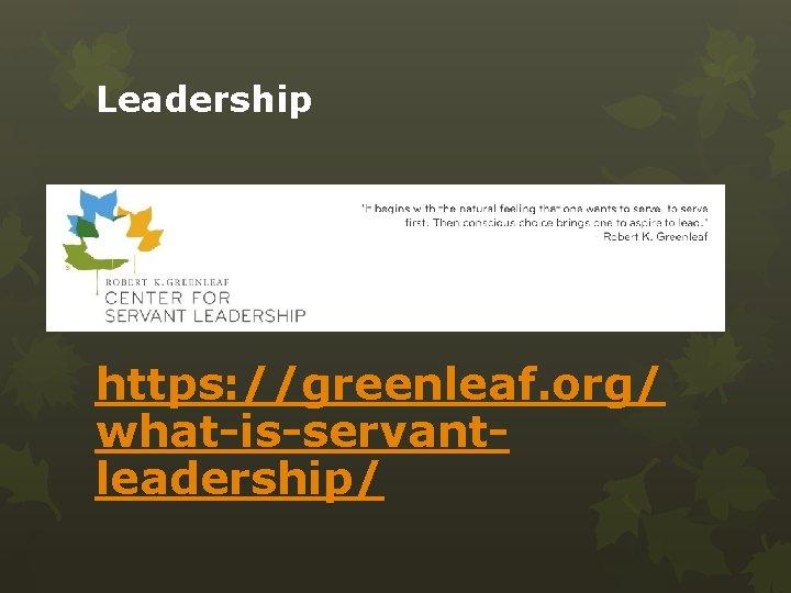 Leadership https: //greenleaf. org/ what-is-servantleadership/