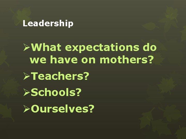 Leadership ØWhat expectations do we have on mothers? ØTeachers? ØSchools? ØOurselves?