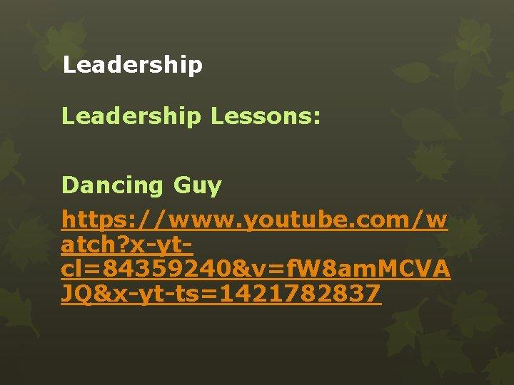 Leadership Lessons: Dancing Guy https: //www. youtube. com/w atch? x-ytcl=84359240&v=f. W 8 am. MCVA