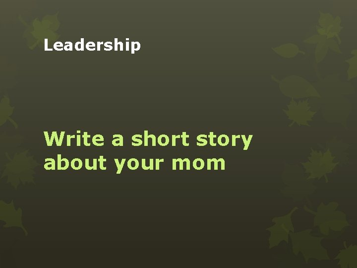 Leadership Write a short story about your mom