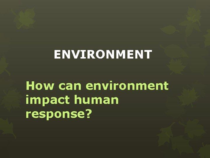 ENVIRONMENT How can environment impact human response?