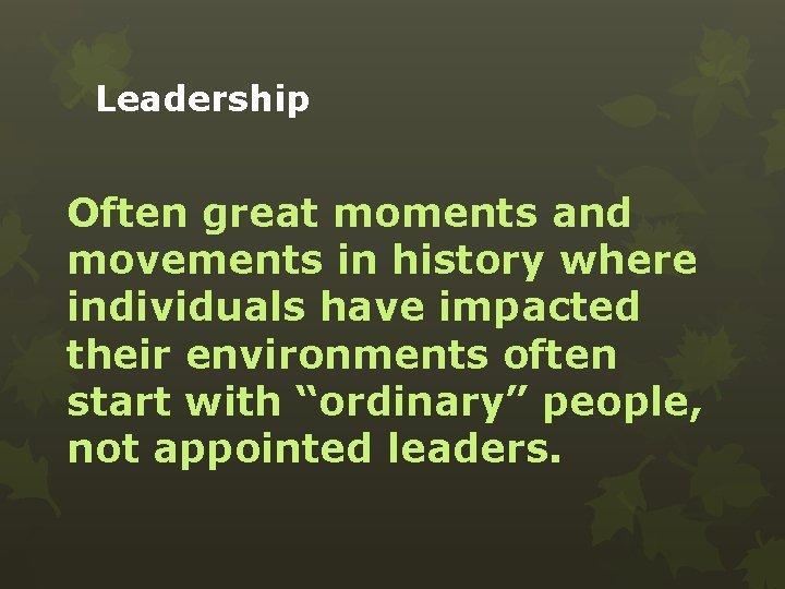 Leadership Often great moments and movements in history where individuals have impacted their environments