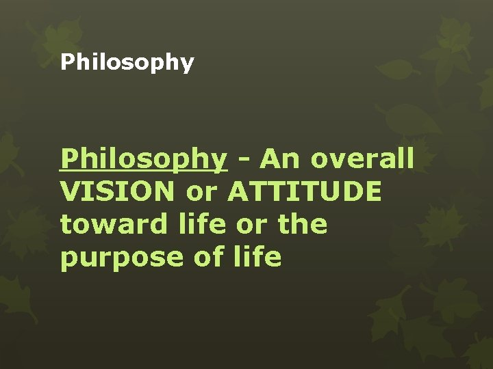 Philosophy - An overall VISION or ATTITUDE toward life or the purpose of life