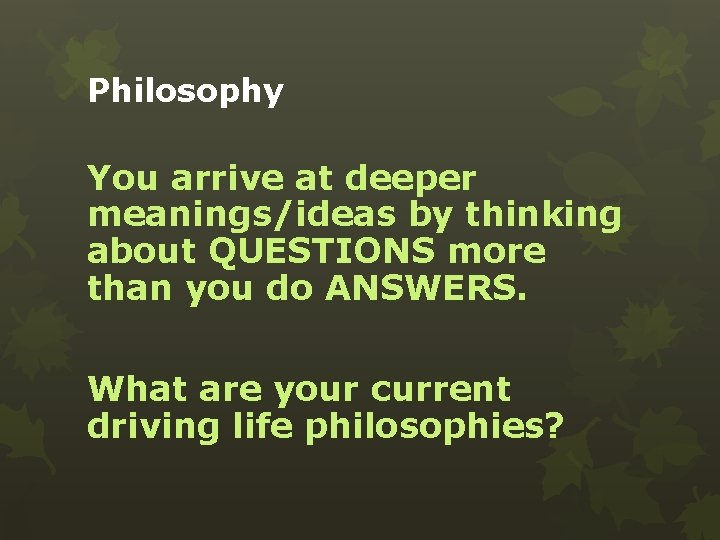 Philosophy You arrive at deeper meanings/ideas by thinking about QUESTIONS more than you do