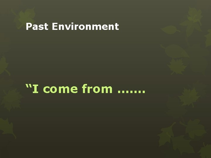 """Past Environment """"I come from ……."""