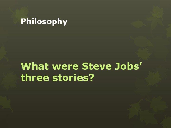 Philosophy What were Steve Jobs' three stories?