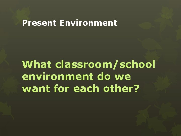 Present Environment What classroom/school environment do we want for each other?