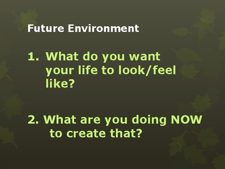 Future Environment 1. What do you want your life to look/feel like? 2. What