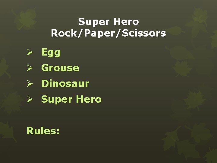 Super Hero Rock/Paper/Scissors Ø Egg Ø Grouse Ø Dinosaur Ø Super Hero Rules: