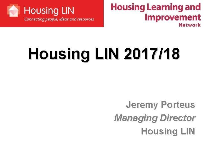 Housing LIN 2017/18 Jeremy Porteus Managing Director Housing LIN