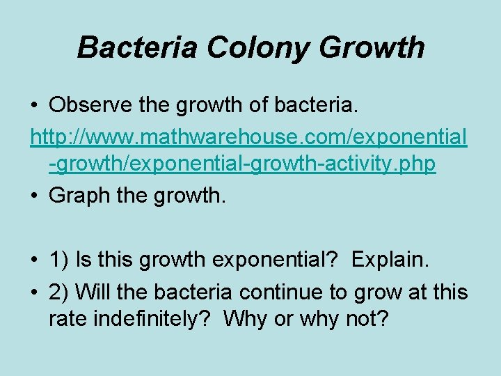 Bacteria Colony Growth • Observe the growth of bacteria. http: //www. mathwarehouse. com/exponential -growth/exponential-growth-activity.