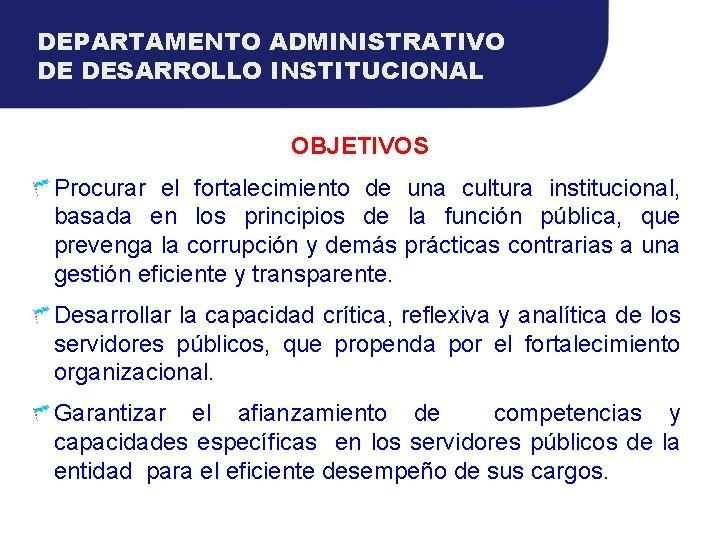 DEPARTAMENTO ADMINISTRATIVO DE DESARROLLO INSTITUCIONAL OBJETIVOS Procurar el fortalecimiento de una cultura institucional, basada