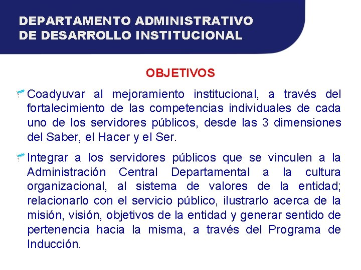 DEPARTAMENTO ADMINISTRATIVO DE DESARROLLO INSTITUCIONAL OBJETIVOS Coadyuvar al mejoramiento institucional, a través del fortalecimiento