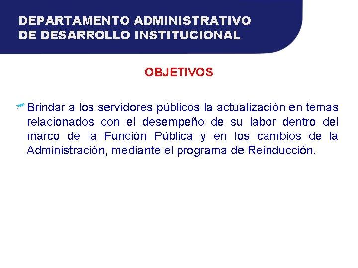 DEPARTAMENTO ADMINISTRATIVO DE DESARROLLO INSTITUCIONAL OBJETIVOS Brindar a los servidores públicos la actualización en